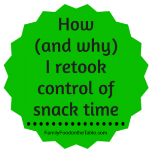 How and why I retook control of snack time | FamilyFoodontheTable.com
